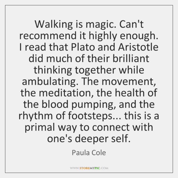 Walking is magic. Can't recommend it highly enough. I read that Plato ...