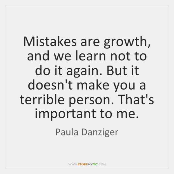 Mistakes are growth, and we learn not to do it again. But ...