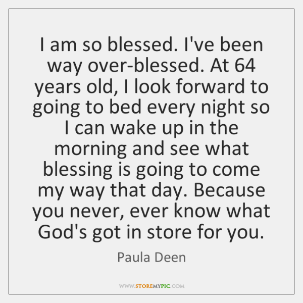 I am so blessed. I've been way over-blessed. At 64 years old, I ...