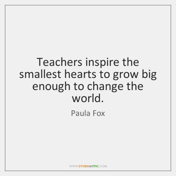 Teachers inspire the smallest hearts to grow big enough to change the ...