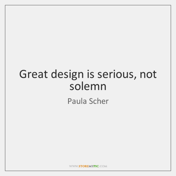 Great design is serious, not solemn