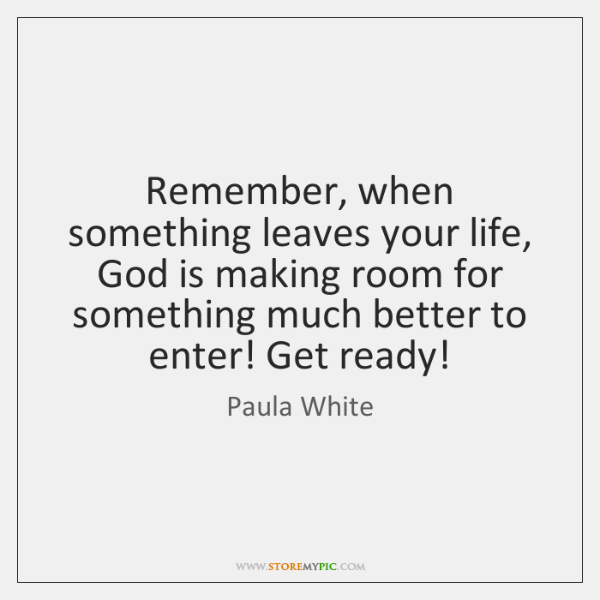 Remember, when something leaves your life, God is making room for something ...