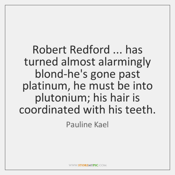 Robert Redford ... has turned almost alarmingly blond-he's gone past platinum, he must ...