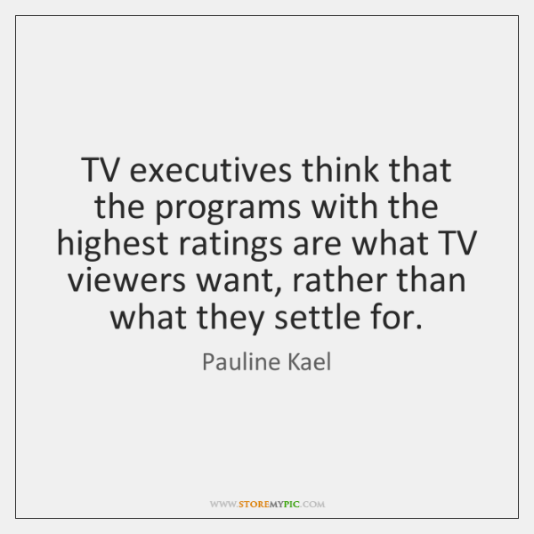 TV executives think that the programs with the highest ratings are what ...