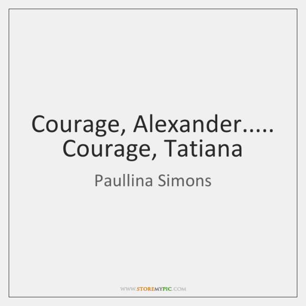 Courage, Alexander..... Courage, Tatiana