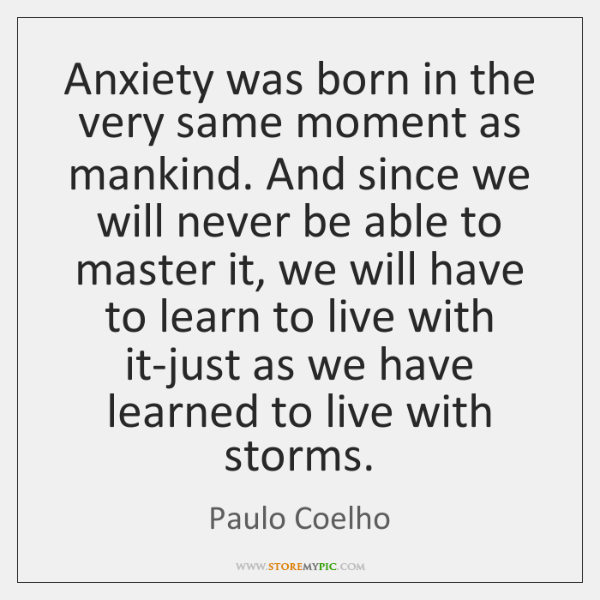 Anxiety was born in the very same moment as mankind. And since ...
