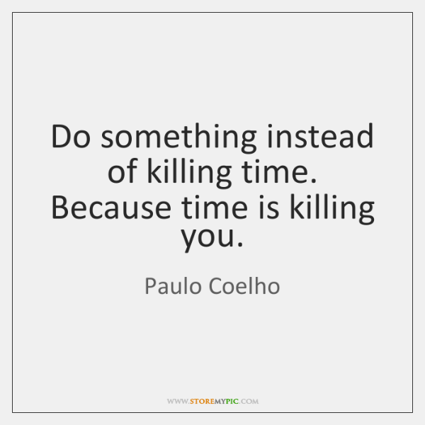 Do something instead of killing time. Because time is killing you.