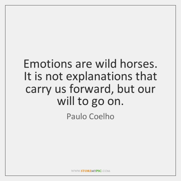 Emotions are wild horses. It is not explanations that carry us forward, ...