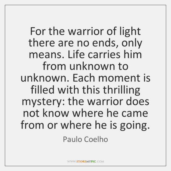 For the warrior of light there are no ends, only means. Life ...