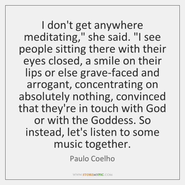 """I don't get anywhere meditating,"""" she said. """"I see people sitting there ..."""