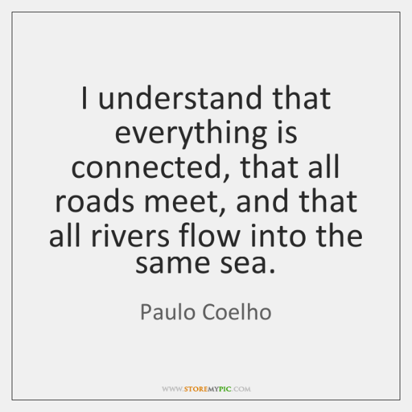 I understand that everything is connected, that all roads meet, and that ...