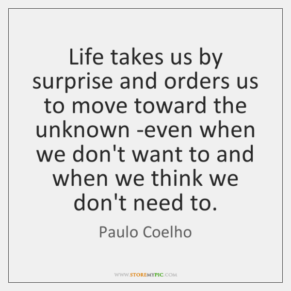 Life takes us by surprise and orders us to move toward the ...
