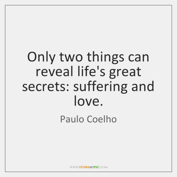 Only two things can reveal life's great secrets: suffering and love.
