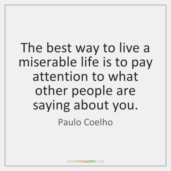 The best way to live a miserable life is to pay attention ...