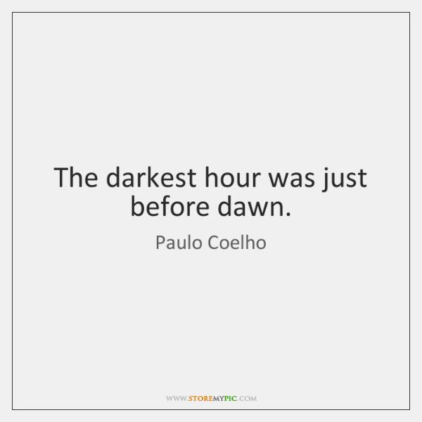 The darkest hour was just before dawn.