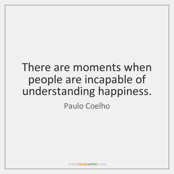 There are moments when people are incapable of understanding happiness.
