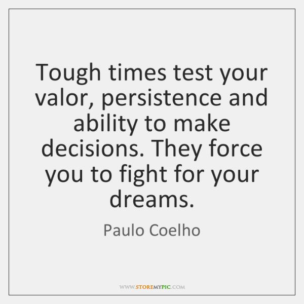 Tough times test your valor, persistence and ability to make decisions. They ...