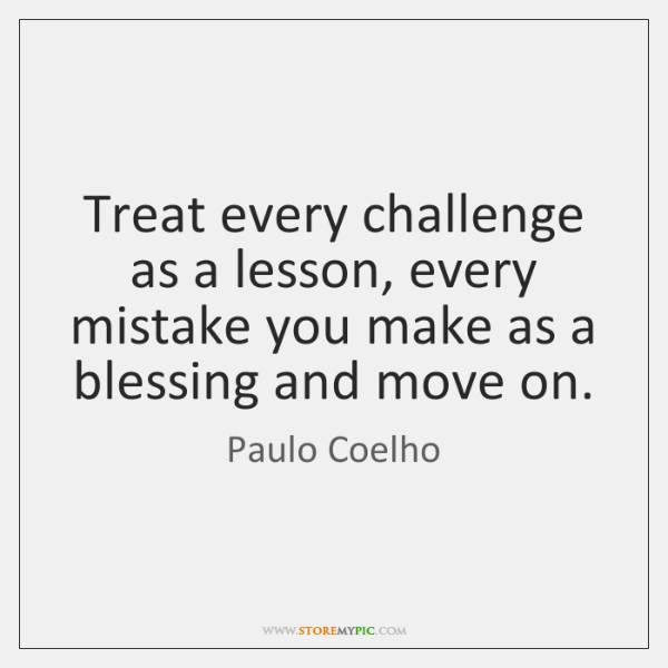 Treat every challenge as a lesson, every mistake you make as a ...