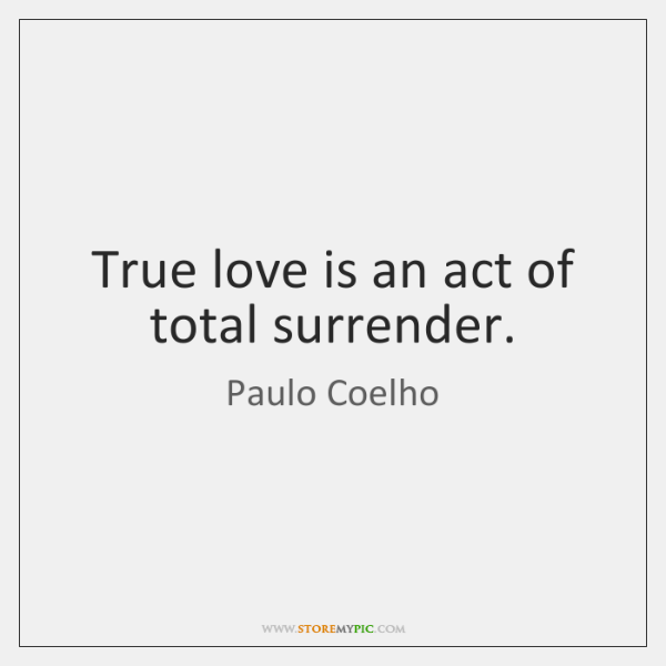 True love is an act of total surrender.