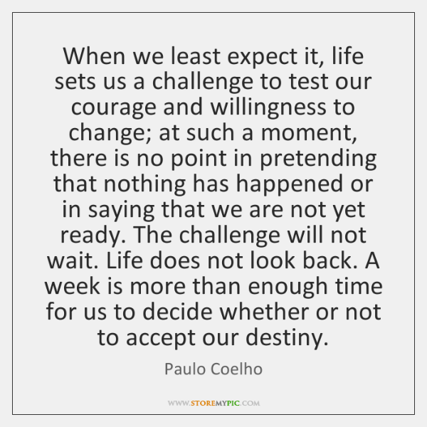 When we least expect it, life sets us a challenge to test ...
