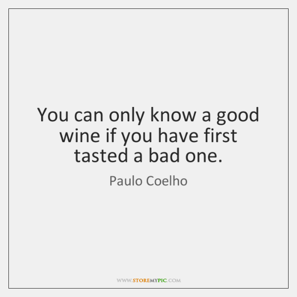 You can only know a good wine if you have first tasted ...