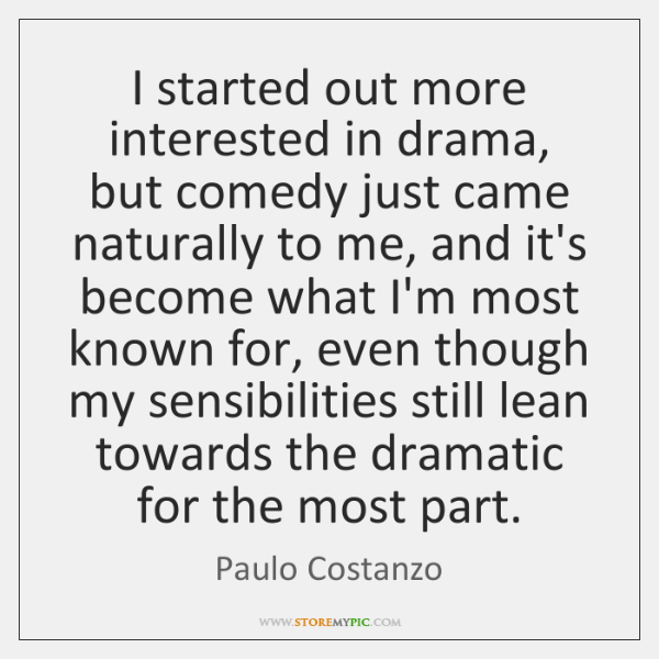 I started out more interested in drama, but comedy just came naturally ...