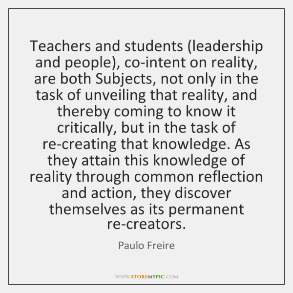 Teachers and students (leadership and people), co-intent on reality, are both Subjects, ...
