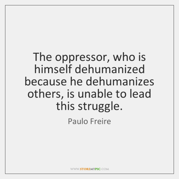 The oppressor, who is himself dehumanized because he dehumanizes others, is unable ...