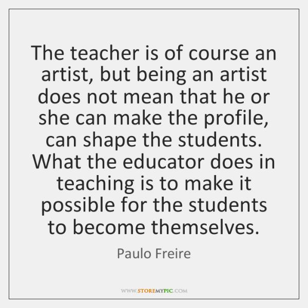 The teacher is of course an artist, but being an artist does ...