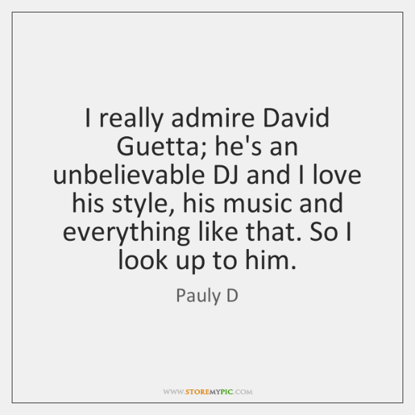 I really admire David Guetta; he's an unbelievable DJ and I love ...