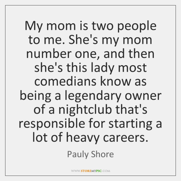My mom is two people to me. She's my mom number one, ...