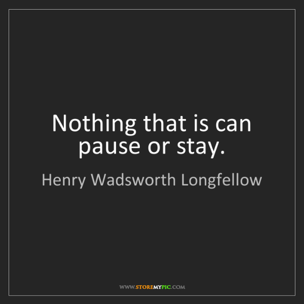 Henry Wadsworth Longfellow: Nothing that is can pause or stay.