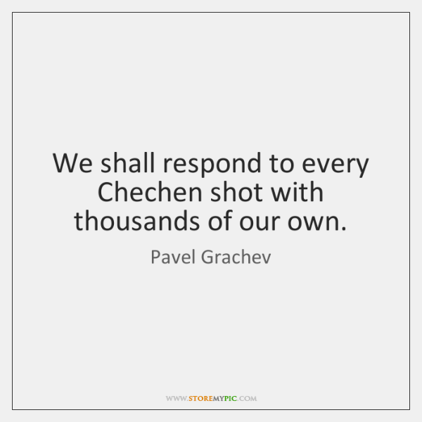 We shall respond to every Chechen shot with thousands of our own.
