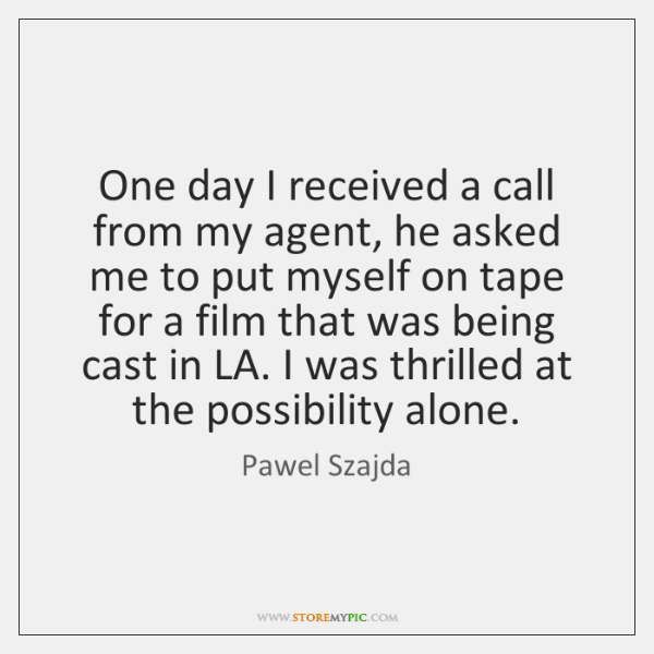 One day I received a call from my agent, he asked me ...