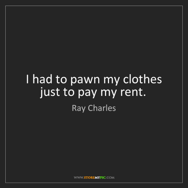Ray Charles: I had to pawn my clothes just to pay my rent.