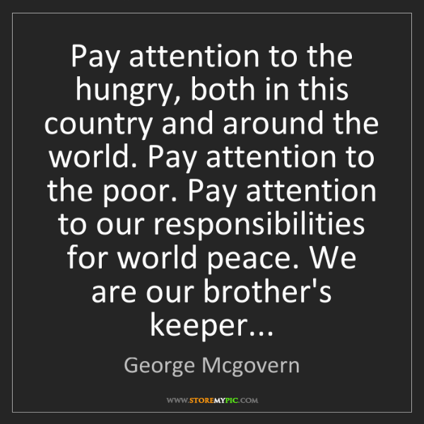 George Mcgovern: Pay attention to the hungry, both in this country and...