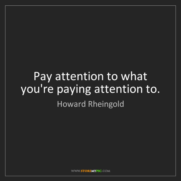 Howard Rheingold: Pay attention to what you're paying attention to.