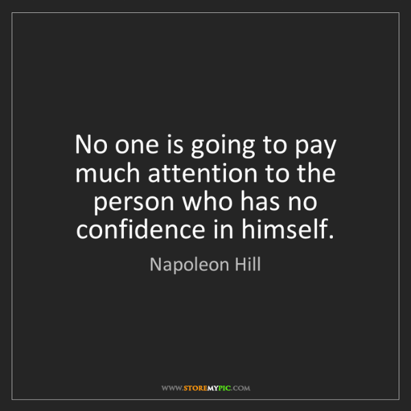 Napoleon Hill: No one is going to pay much attention to the person who...