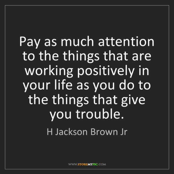 H Jackson Brown Jr: Pay as much attention to the things that are working...