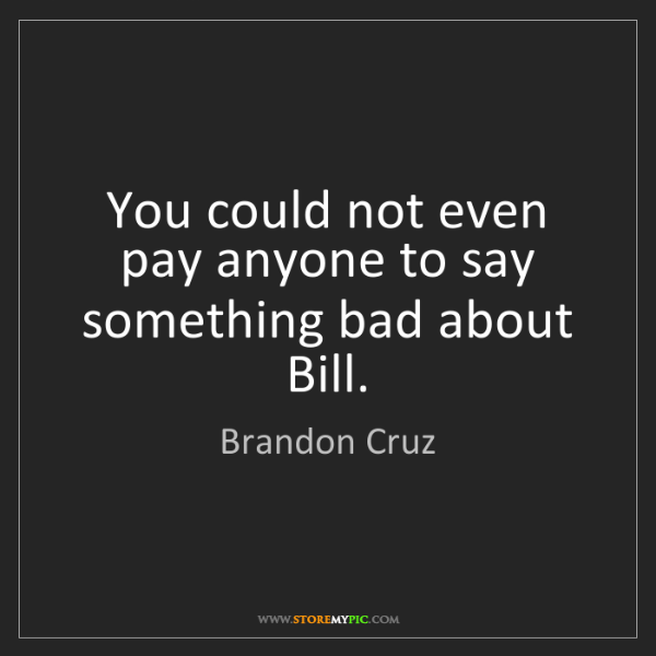 Brandon Cruz: You could not even pay anyone to say something bad about...