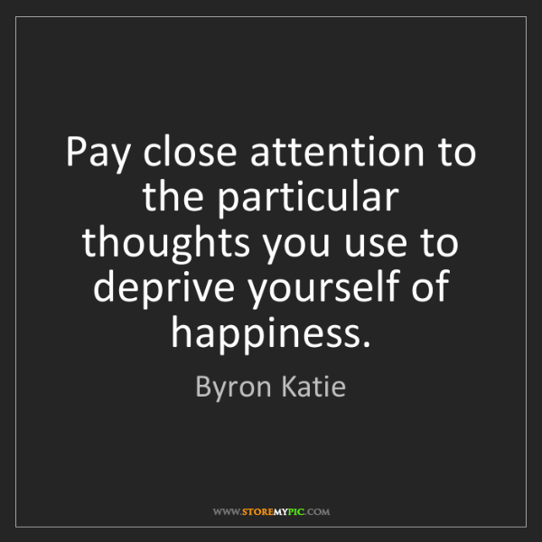 Byron Katie: Pay close attention to the particular thoughts you use...