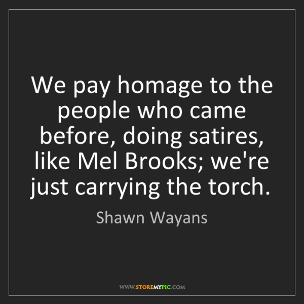 Shawn Wayans: We pay homage to the people who came before, doing satires,...