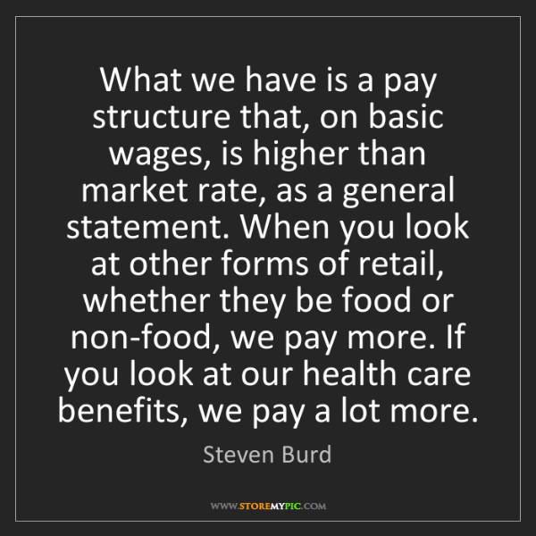 Steven Burd: What we have is a pay structure that, on basic wages,...