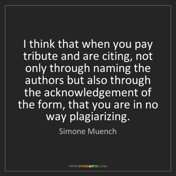 Simone Muench: I think that when you pay tribute and are citing, not...