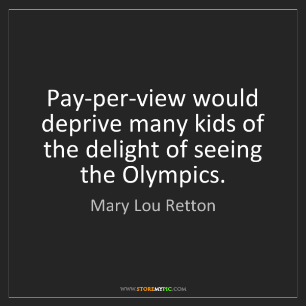 Mary Lou Retton: Pay-per-view would deprive many kids of the delight of...