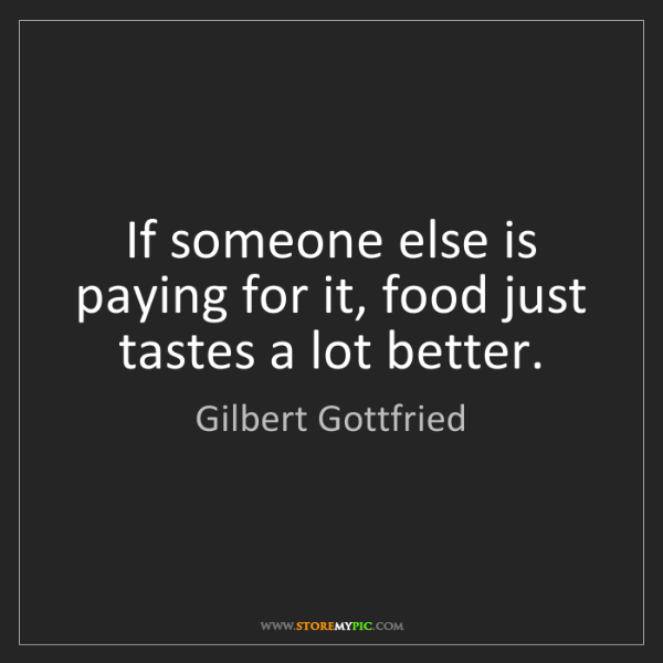 Gilbert Gottfried: If someone else is paying for it, food just tastes a...