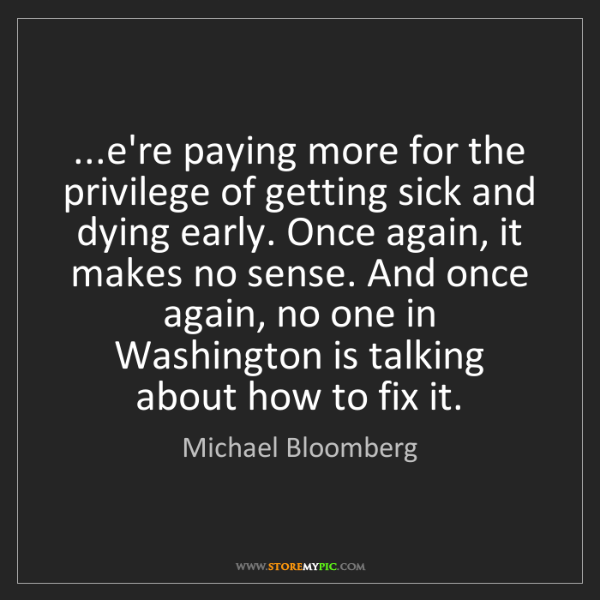 Michael Bloomberg: ...e're paying more for the privilege of getting sick...