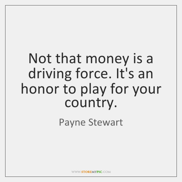 Not that money is a driving force. It's an honor to play ...