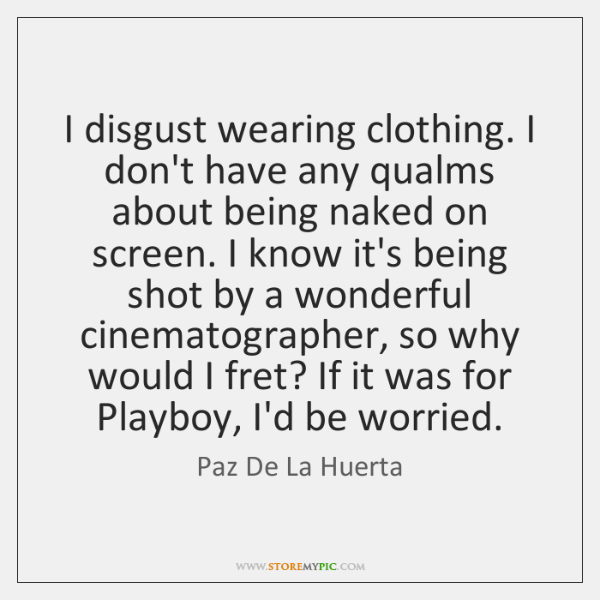 I disgust wearing clothing. I don't have any qualms about being naked ...