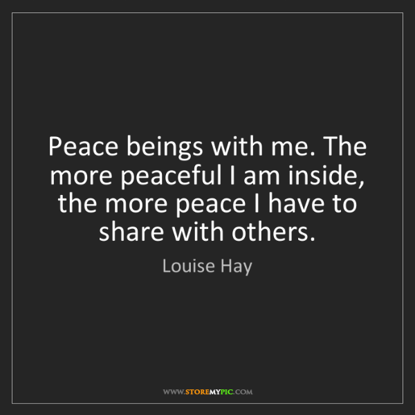 Louise Hay: Peace beings with me. The more peaceful I am inside,...